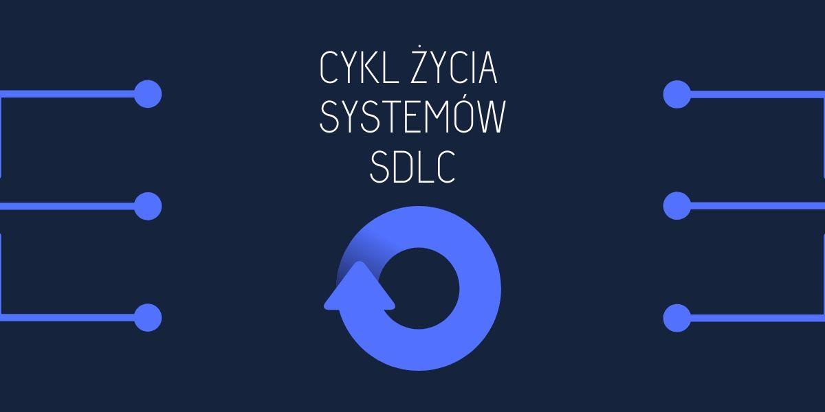 Cykl życia systemów SDLC - artykuł